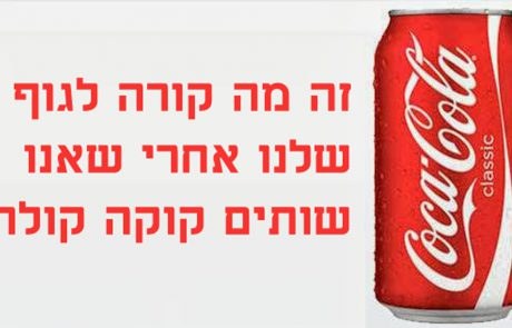 זה מה קורה לגוף שלנו אחרי שאנו שותים קוקה קולה